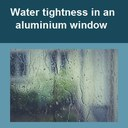Water tightness in an aluminium window.
